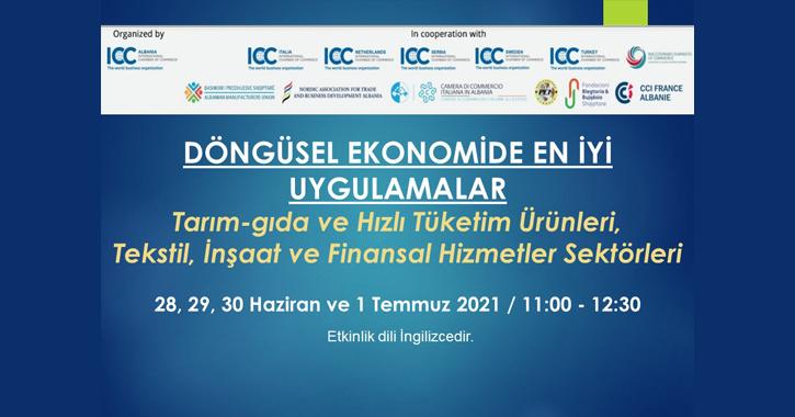 ICC Arnavutluk tarafından Milli Komitemizin de içinde bulunduğu Avrupa ve Arnavutluk'taki bir grup destekleyici kuruluş ile işbirliğinde Tarım-gıda ve Hızlı Tüketim Ürünleri, Tekstil, İnşaat ve Finansal Hizmetler sektörleri özelinde Döngüsel Ekonomide en iyi uygulamaların tartışılacağı bir dizi oturumlar düzenlenecektir.